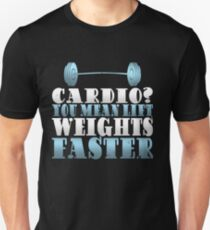 Cardio You Mean Lift Weights Faster Fitness Enthusiast Unisex T-Shirt