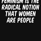 Feminism is the radical notion that women are people by allthetees
