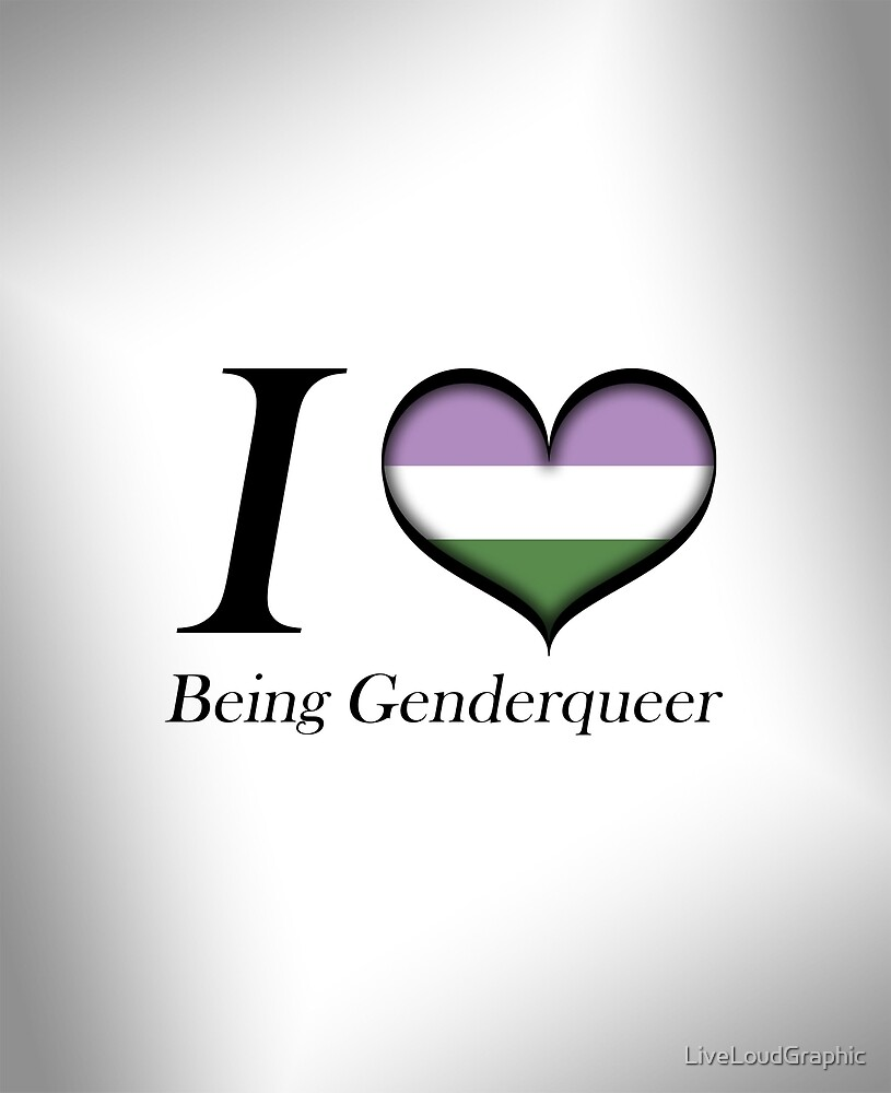 I Heart Being Genderqueer by LiveLoudGraphic