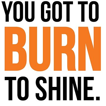 You Got To Burn to Shine. by grafck