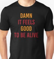 Damn It Feels Good To Be Alive Unisex T-Shirt