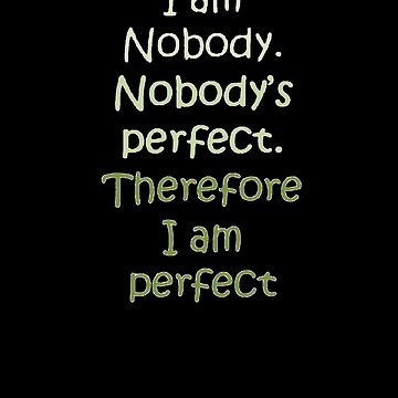 I Am Nobody. Nobody's Perfect. Therefore I Am Perfect. by taiche