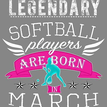 Legendary Softball are born i n March for girls by LGamble12345