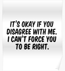It's okay if you disagree with me I can't force you to be right Poster