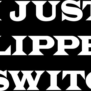 I Just Flipped A Switch by thehiphopshop