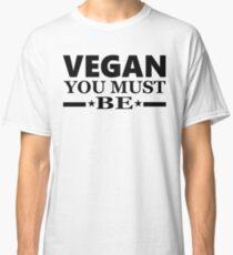 Vegan you must be Classic T-Shirt