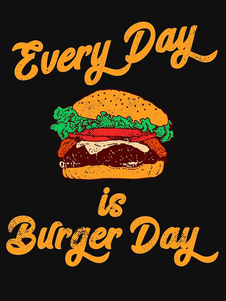 Every Day is Burger Day Hamburger Fast Food Lover by TheLariat