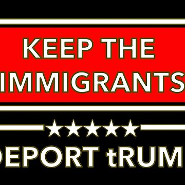 Keep The Immigrants - DEPORT tRUMP by Thelittlelord