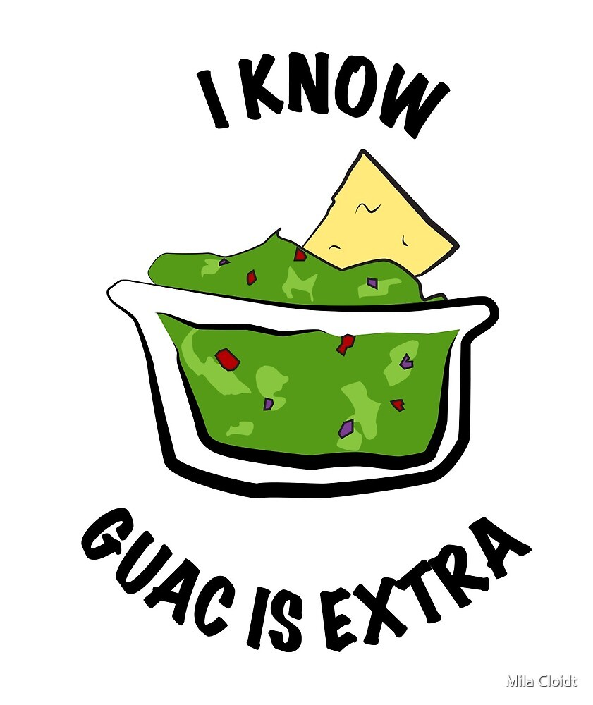 I Know Guac Is Extra by Mila Cloidt
