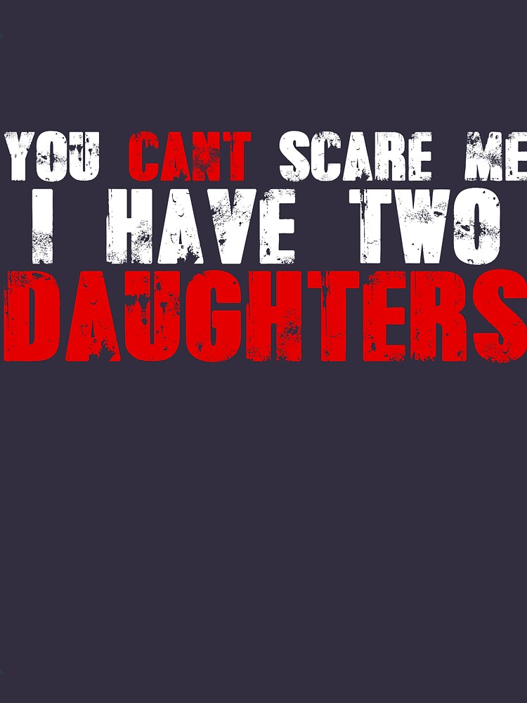 You Can't Scare Me I Have Two Daughters  by Betrueyou