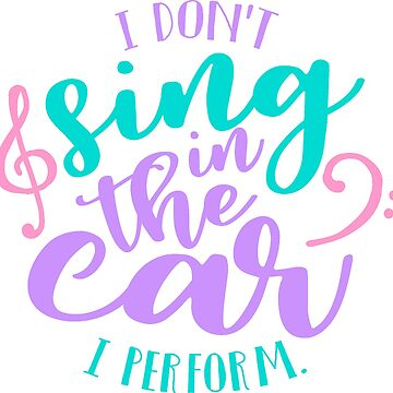 I Don't Sing in the Car, I Perform! by Jandsgraphics
