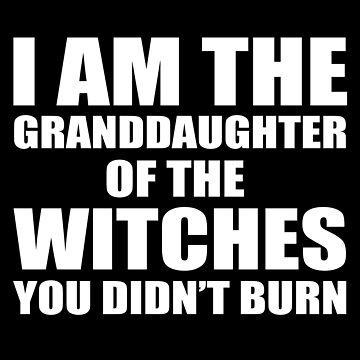 I am granddaughter of the witches you didn't burn by Be-Awesome