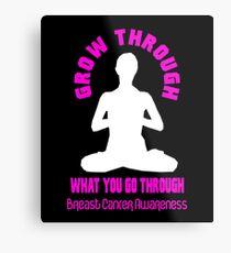 Grow Through What You Go Through! Breast Cancer Awareness Metal Print