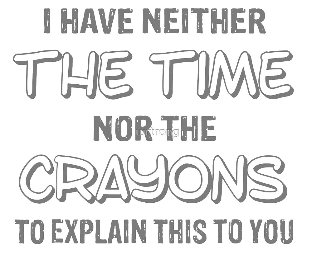 I have neither the time nor the crayons T Shirt funny gift by wrtrong