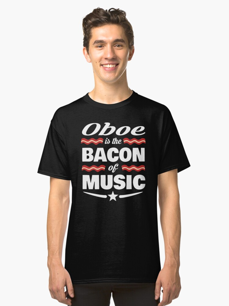 Oboe Player T shirt - Oboe Is The Bacon Of Music  Classic T-Shirt Front