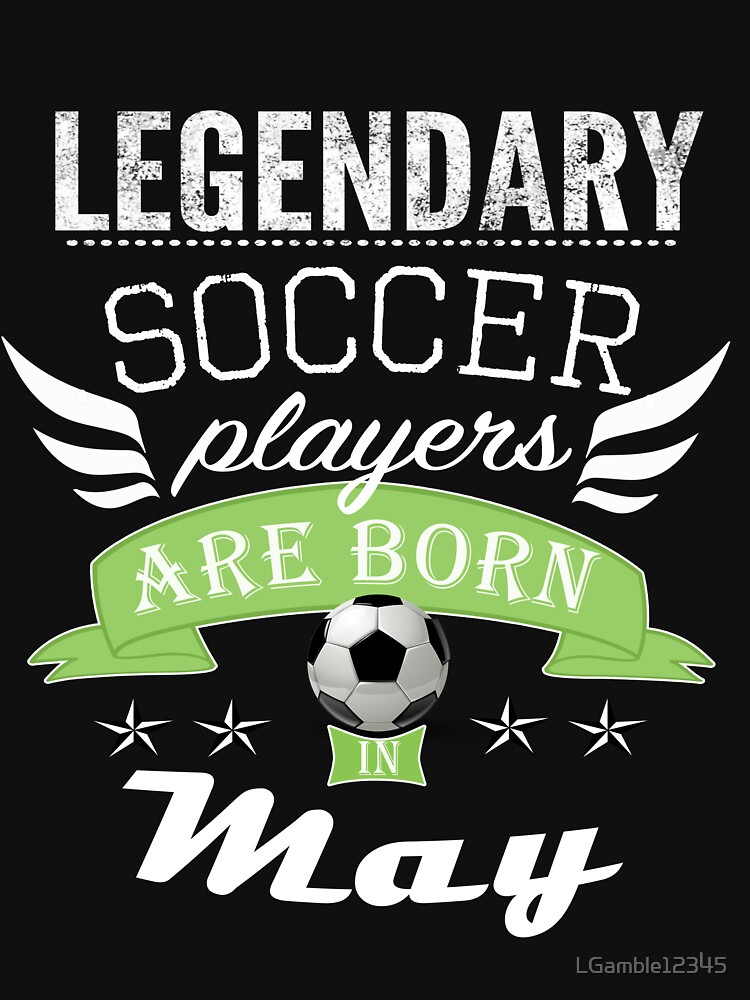 Legendary Soccer players are born in May boys by LGamble12345