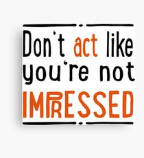Do not act like you are not impressed Canvas Print
