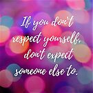 If you don't respect yourself, don't expect someone else to. by Kamira Gayle