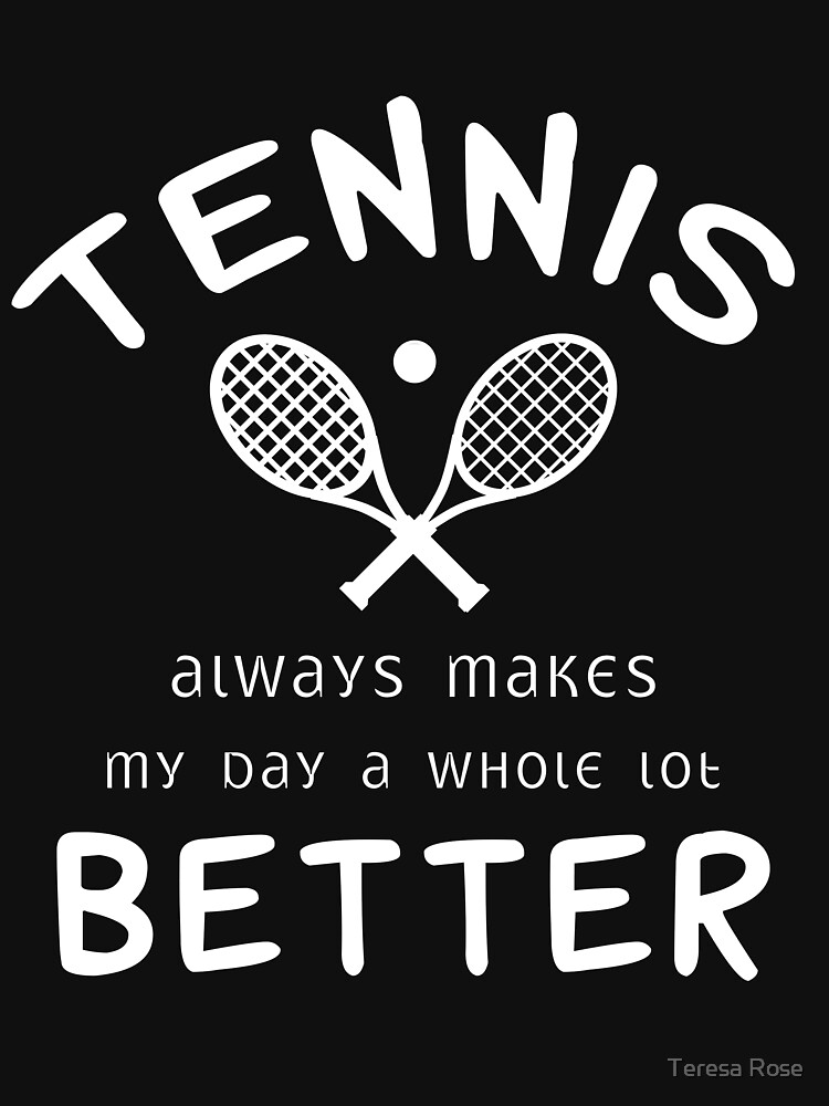 Tennis Always Makes My Day A Whole Lot Better  by MusicReadingSav
