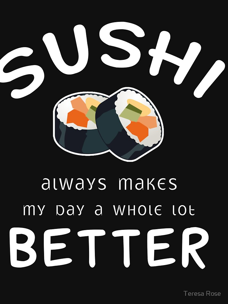Sushi Always Makes My day a Whole lot Better T-Shirt by MusicReadingSav