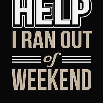 Help I Ran Out of Weekend  by tfelifestyle