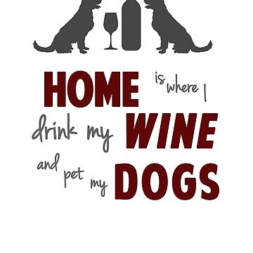 Home is Where I Drink My Wine and Pet My Dogs by SuperUberLame