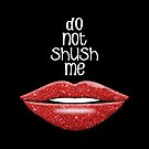 Do Not Shush Me by talgursmusthave