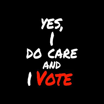 Yes , I Do Care And I Vote by LisaLiza