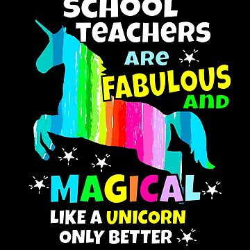 Teachers Are Fabulous & Magical Like a Unicorn Only Better by hustlagirl