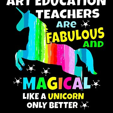 Art Education Teachers Are Magical Liek a Unicorn Only Better Art Teacher Gifts by hustlagirl