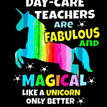 Day Care Teachers Are Fabulous and Magical Like a Unicorn Only Better  by hustlagirl