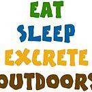 EAT SLEEP EXCRETE OUTDOORS by DanKeller