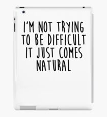 I'm Not Trying To Be Difficult It Just Comes Natural iPad Case/Skin