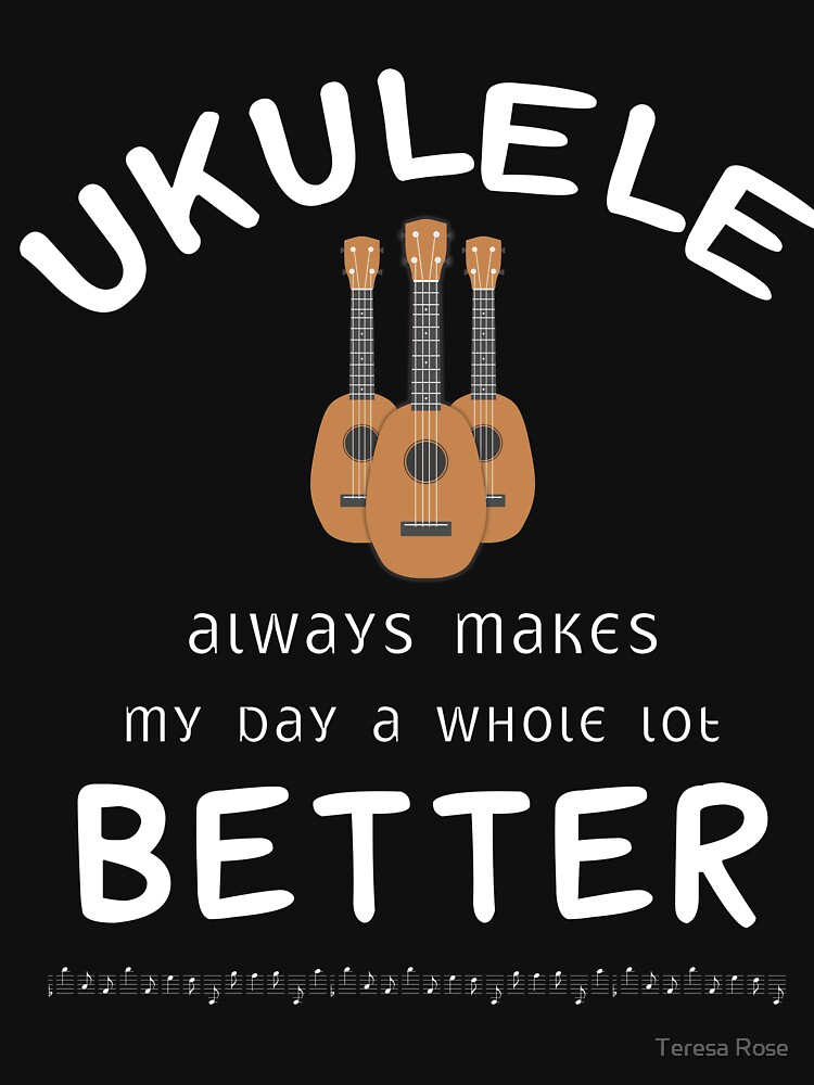 Ukulele Always Makes My Day A Whole Lot Better  by MusicReadingSav