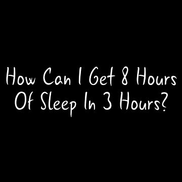 How Can I Get 8 Hours Of Sleep In 3 Hours TShirt by drakouv