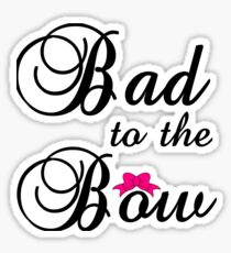BAD TO THE BOW Sticker