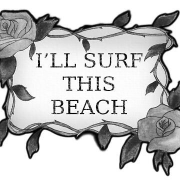 I'LL SURF THIS BEACH BLACK AND WHITE by ROMANTICANOMALY