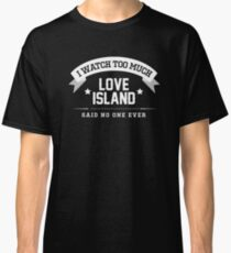 "Love Island 2018 - ""I Watch Too Much Love Island, Said No One Ever"" Classic T-Shirt"