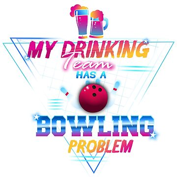 My Drinking Team Has A Bowling Problem by EPDesignStudio
