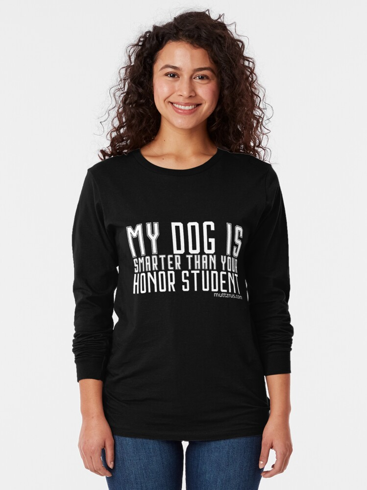 Alternate view of My Dog is Smarter Than your Honor Student (White Text) Long Sleeve T-Shirt