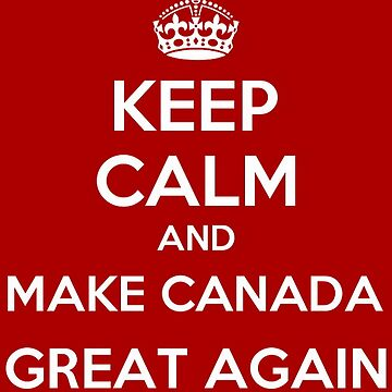 Keep Calm And Make Canada Great Again! by Obama666