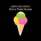 Life's too short, get a triple scoop - Ice cream Colors  by talgursmusthave
