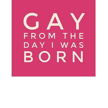 Gay from the day i was born by Scoopivich