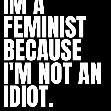 I'm a feminist because i'm not an idiot. by Scoopivich