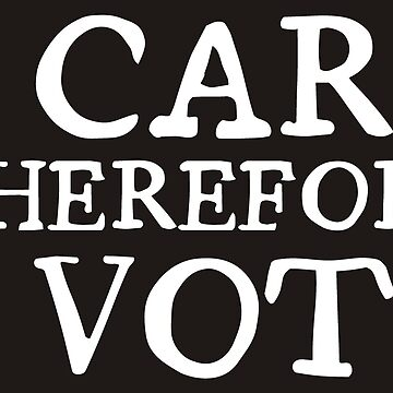 I Care Therefore I Vote by JezWeCan