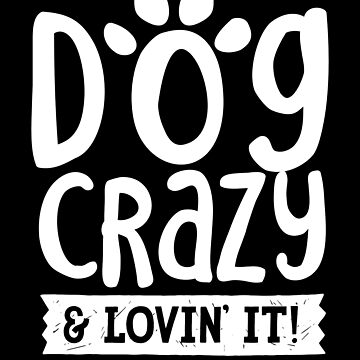 Dog Crazy & Lovin It by trushirtdesigns