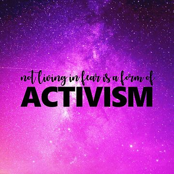 NOT LIVING IN FEAR IS A FORM OF ACTIVISM by sianbrierley