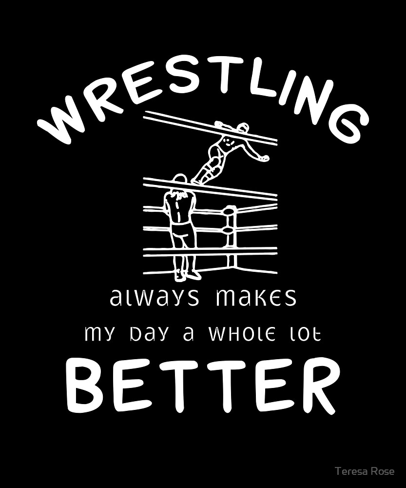 Wrestling Always Makes My Day A Whole Lot Better  by Teresa Rose