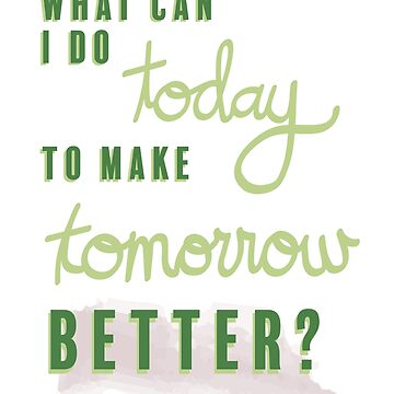 What can I do today to make tomorrow better? by jehnner