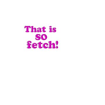 That is SO fetch! (sticker) by nimbus-nought